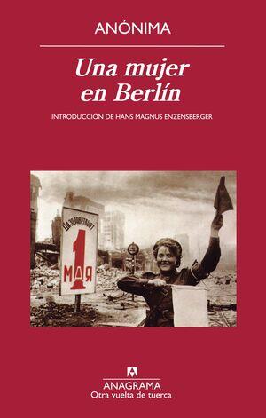 UNA MUJER EN BERLÍN : ANOTACIONES DE DIARIO ESCRITAS ENTRE EL 20 DE ABRIL Y EL 22 DE JUNIO DE 1945
